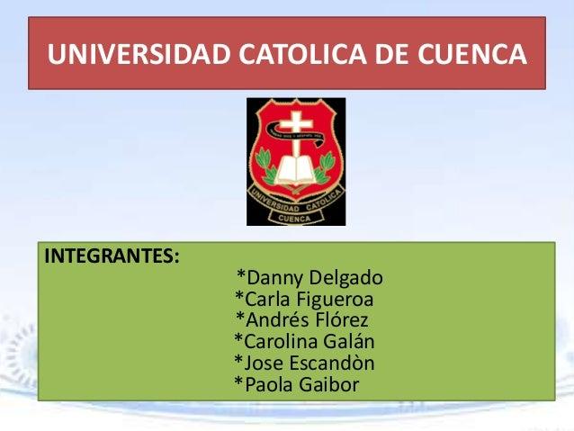 UNIVERSIDAD CATOLICA DE CUENCAINTEGRANTES:               *Danny Delgado               *Carla Figueroa               *André...