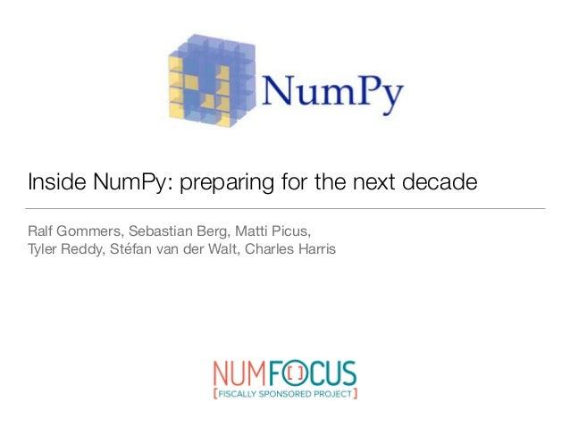 Inside NumPy: preparing for the next decade Ralf Gommers, Sebastian Berg, Matti Picus, Tyler Reddy, Stéfan van der Walt, ...