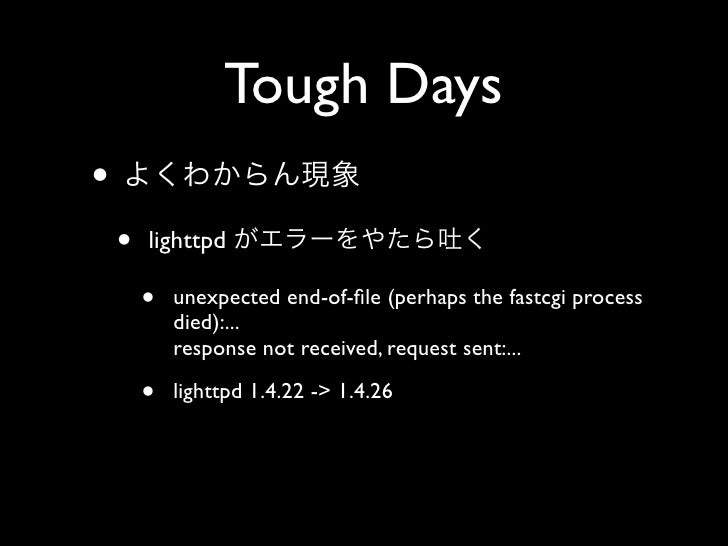 Tough Days •     •   lighttpd          •   unexpected end-of-file (perhaps the fastcgi process             died):...       ...