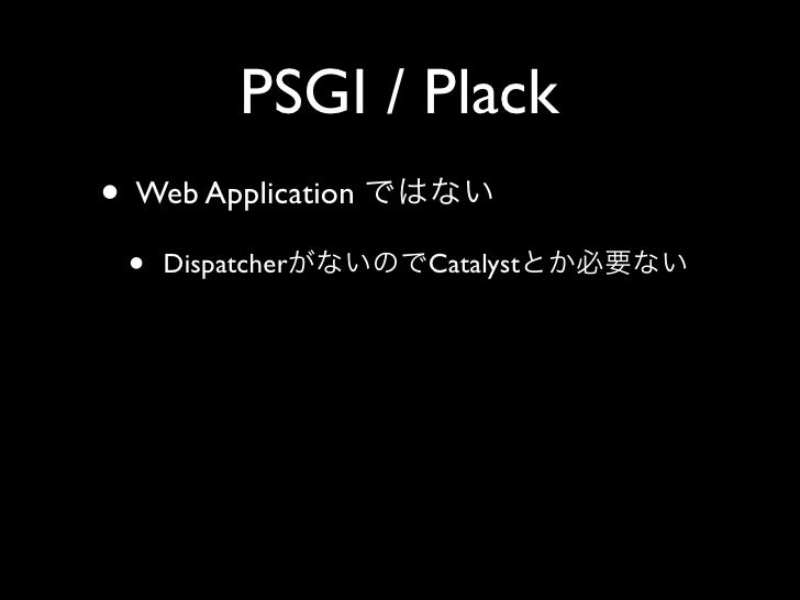 PSGI / Plack • Web Application  •   Dispatcher     Catalyst