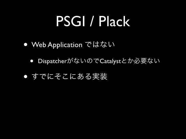 PSGI / Plack • Web Application     •   Dispatcher   Catalyst  •