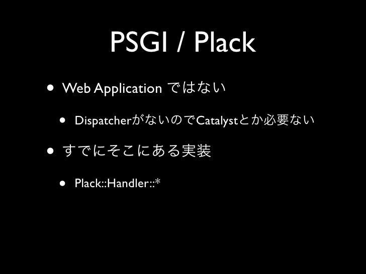 PSGI / Plack • Web Application     •   Dispatcher          Catalyst  •     •   Plack::Handler::*