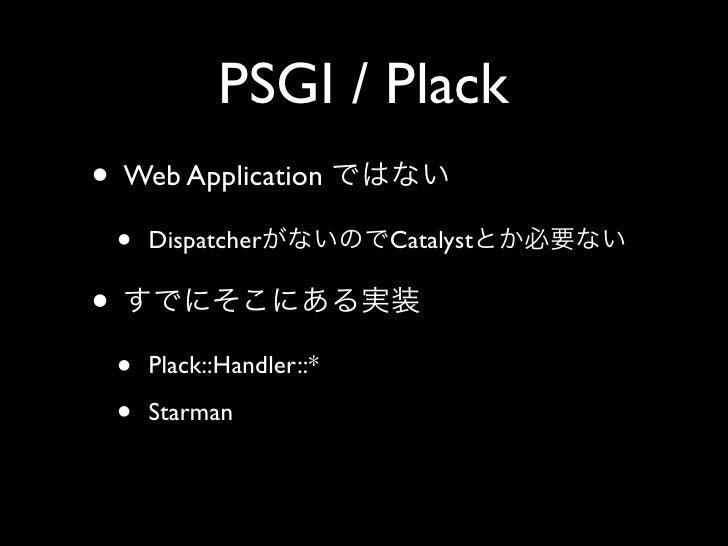 PSGI / Plack • Web Application     •   Dispatcher          Catalyst  •     •   Plack::Handler::*      •   Starman