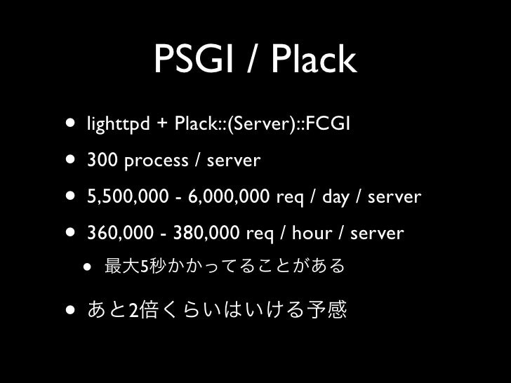 PSGI / Plack • lighttpd + Plack::(Server)::FCGI • 300 process / server • 5,500,000 - 6,000,000 req / day / server • 360,00...