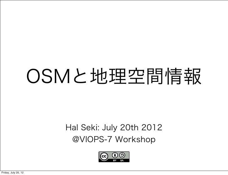 OSMと地理空間情報                        Hal Seki: July 20th 2012                         @VIOPS-7 WorkshopFriday, July 20, 12