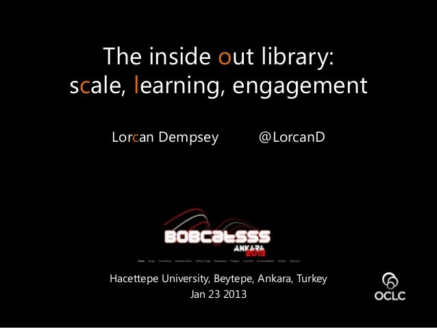 The inside out library:scale, learning, engagement   Lorcan Dempsey                @LorcanD   Hacettepe University, Beytep...