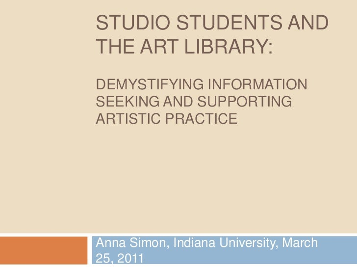 Studio Students and The Art Library:Demystifying Information seeking and Supporting Artistic Practice<br />Anna Simon, Ind...