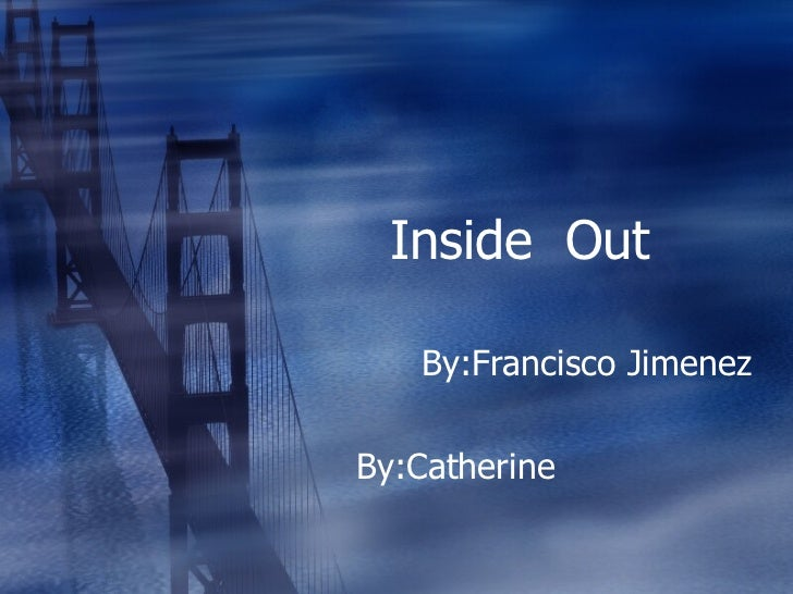 Inside  Out  By:Francisco Jimenez By:Catherine