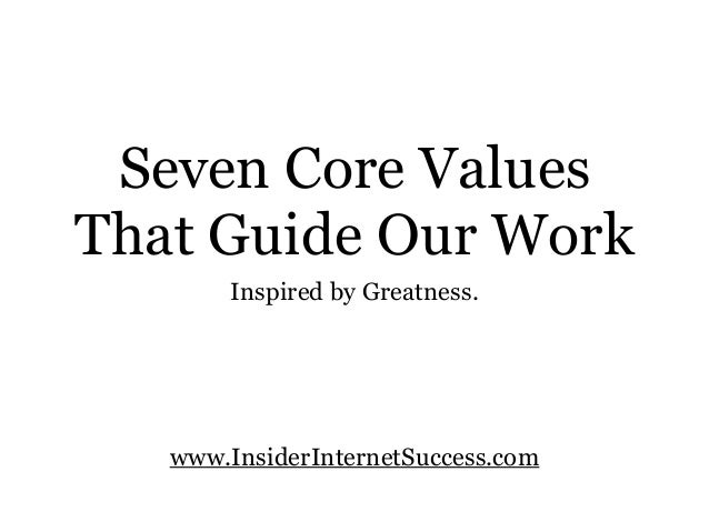 Seven Core ValuesThat Guide Our Workwww.InsiderInternetSuccess.comInspired by Greatness.