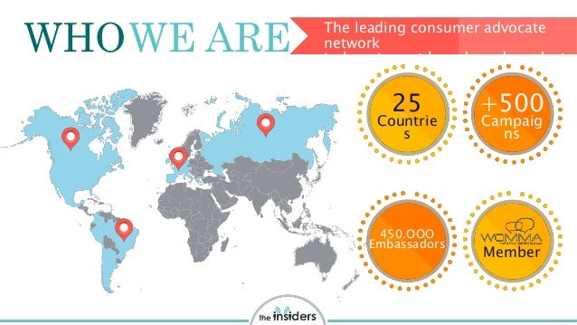 WHO The leading consumer advocate network to boost great brands and products WE ARE 25 Countrie s +500 Campaig ns 450.OOO ...