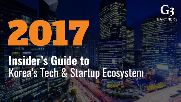 Insider's Guide to Korea's Tech & Startup Ecosystem 2017