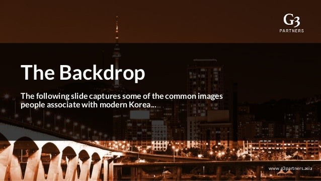 The Backdrop The following slide captures some of the common images people associate with modern Korea... www.g3partners.a...