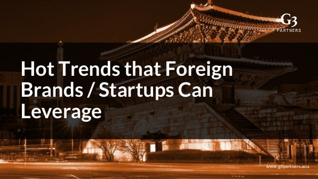 Hot Trends that Foreign Brands / Startups Can Leverage www.g3partners.asia