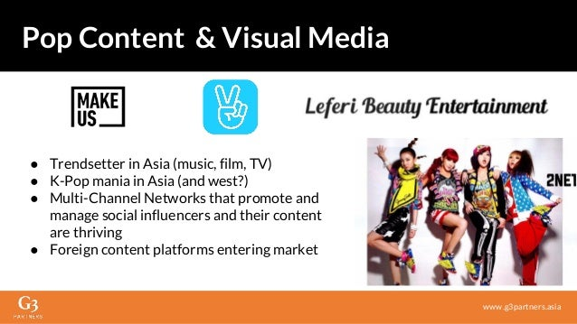 ● Trendsetter in Asia (music, film, TV) ● K-Pop mania in Asia (and west?) ● Multi-Channel Networks that promote and manage...