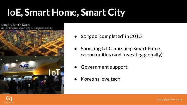 ● Songdo 'completed' in 2015 ● Samsung & LG pursuing smart home opportunities (and investing globally) ● Government suppor...