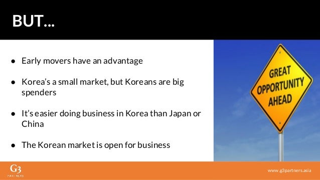 ● Early movers have an advantage ● Korea's a small market, but Koreans are big spenders ● It's easier doing business in Ko...