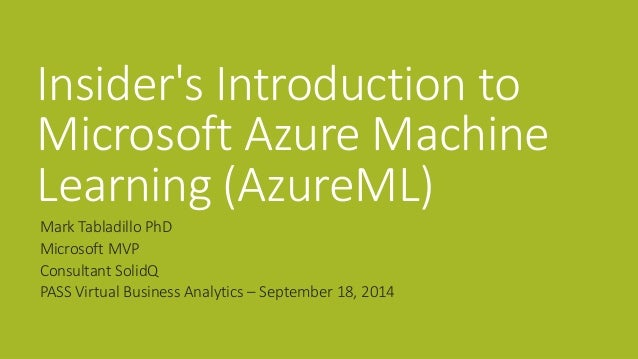 Insider's Introduction to Microsoft Azure Machine Learning (AzureML)  Mark Tabladillo PhD  Microsoft MVP  Consultant Solid...