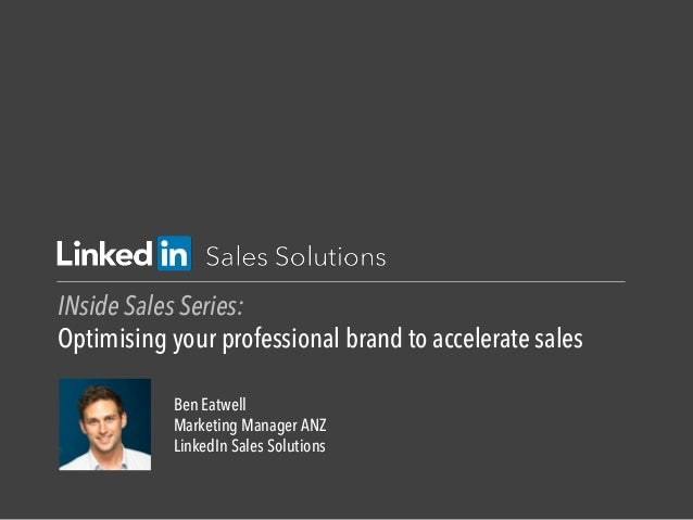 INside Sales Series: Optimising your professional brand to accelerate sales Ben Eatwell Marketing Manager ANZ LinkedIn Sal...