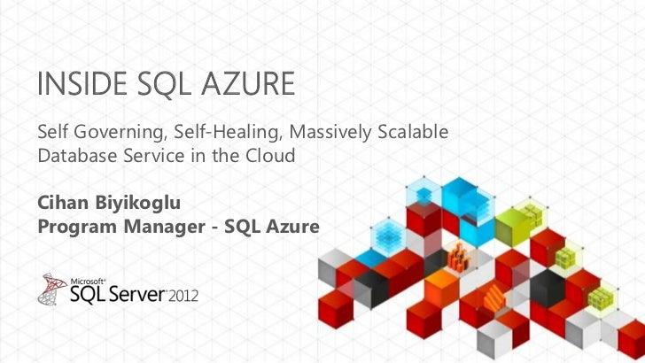 INSIDE SQL AZURESelf Governing, Self-Healing, Massively ScalableDatabase Service in the CloudCihan BiyikogluProgram Manage...