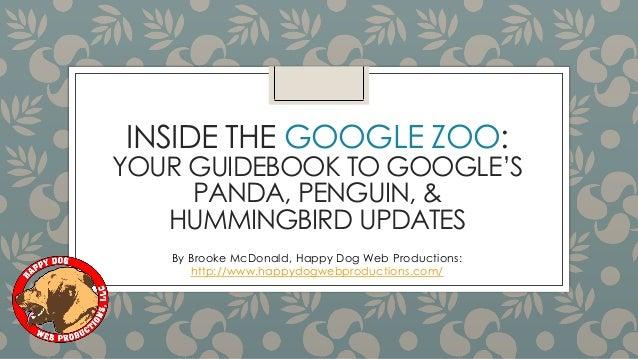 INSIDE THE GOOGLE ZOO: YOUR GUIDEBOOK TO GOOGLE'S PANDA, PENGUIN, & HUMMINGBIRD UPDATES By Brooke McDonald, Happy Dog Web ...