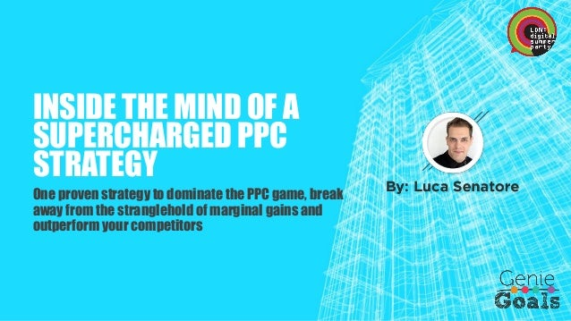 INSIDE THE MIND OF A SUPERCHARGED PPC STRATEGY  One proven strategy to dominate the PPC game, break away from the strangle...
