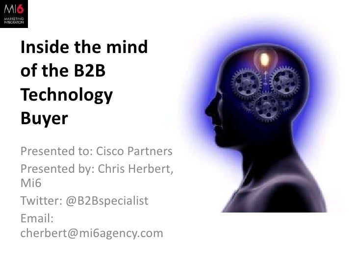 Inside the mind of the B2B Technology Buyer<br />Presented to: Cisco Partners<br />Presented by: Chris Herbert, Mi6<br />T...