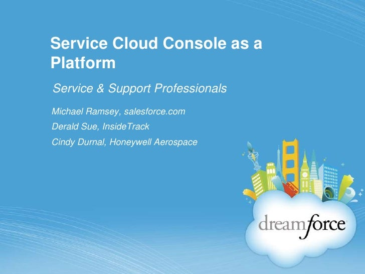 Service Cloud Console as a Platform<br />Service & Support Professionals<br />Michael Ramsey, salesforce.com<br />Derald S...