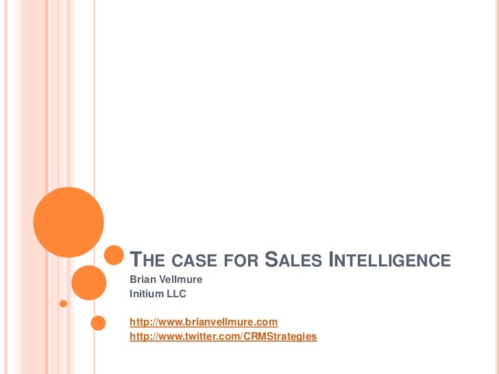 The case for Sales Intelligence<br />Brian Vellmure<br />Initium LLC<br />http://www.brianvellmure.com<br />http://www.twi...