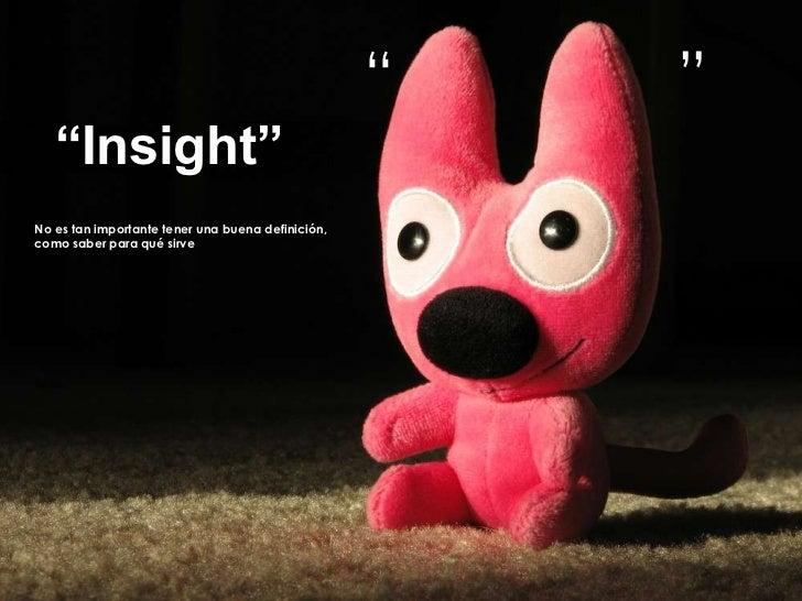 """""""                 """"<br />""""Insight""""<br />No es tan importante tener una buena definición,<br />como saber para qué sirve<br />"""