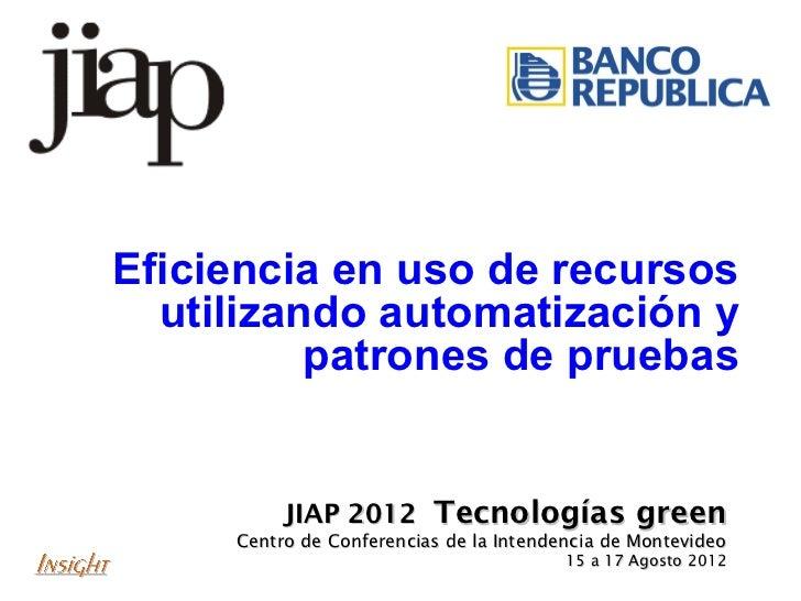 Eficiencia en uso de recursos  utilizando automatización y          patrones de pruebas          JIAP 2012 Tecnologías gre...