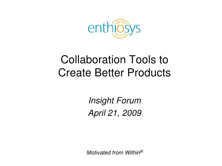 Collaboration Tools to Create Better Products       Insight Forum      April 21, 2009         Motivated from Within®