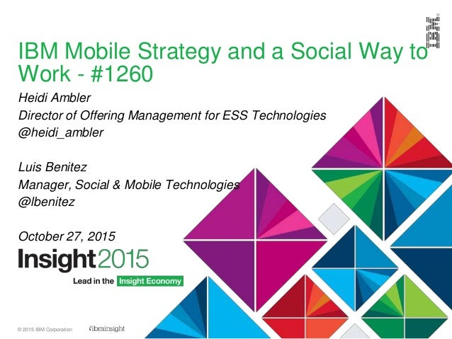 © 2015 IBM Corporation IBM Mobile Strategy and a Social Way to Work - #1260 Heidi Ambler Director of Offering Management f...