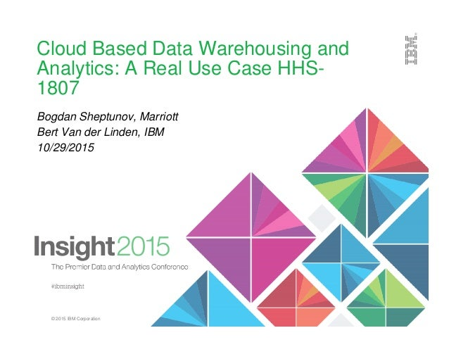 © 2015 IBM Corporation Cloud Based Data Warehousing and Analytics: A Real Use Case HHS- 1807 Bogdan Sheptunov, Marriott Be...