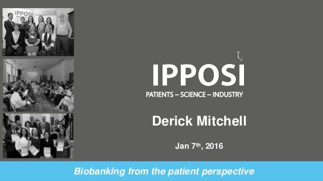 PATIENTS – SCIENCE – INDUSTRY Biobanking from the patient perspective Derick Mitchell Jan 7th, 2016