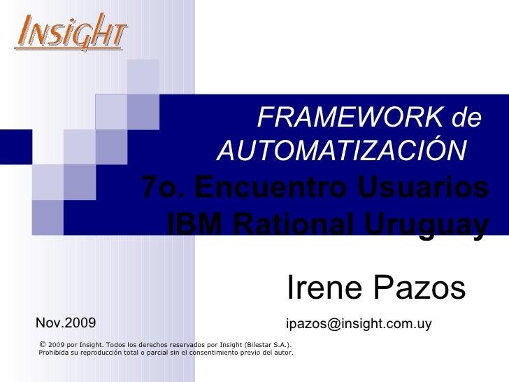 FRAMEWORK de  AUTOMATIZACIÓN  7o.  Encuentro Usuarios  IBM Rational Uruguay   2009 por Insight. Todos los derechos rese...