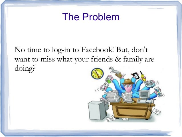 The ProblemNo time to log-in to Facebook! But, dontwant to miss what your friends & family aredoing?