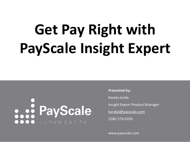 Get Pay Right with PayScale Insight Expert Presented by: Karaka Leslie Insight Expert Product Manager karakal@payscale.com...