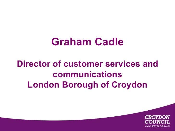 Graham CadleDirector of customer services and         communications   London Borough of Croydon