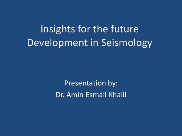 Insights for the future Development in Seismology Presentation by: Dr. Amin Esmail Khalil