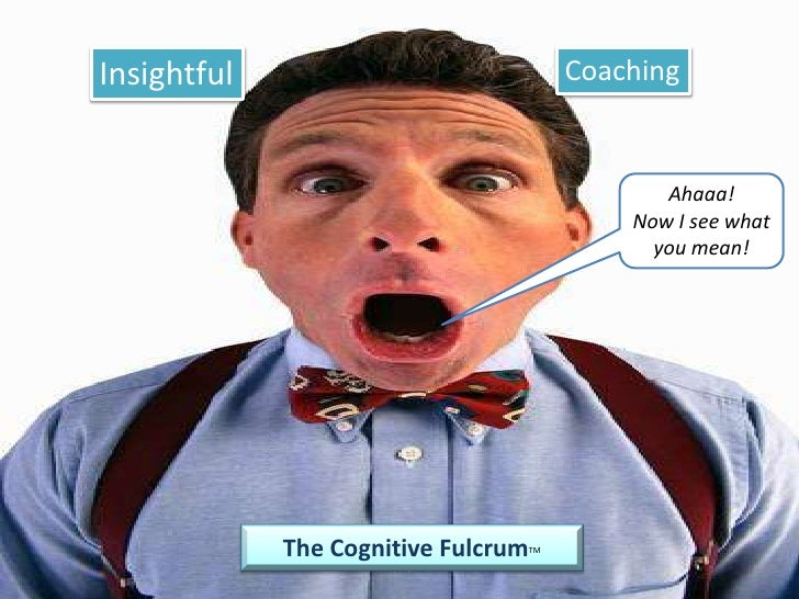 Insightful<br />Coaching<br />Ahaaa!<br />Now I see what you mean!<br />The Cognitive FulcrumTM<br />