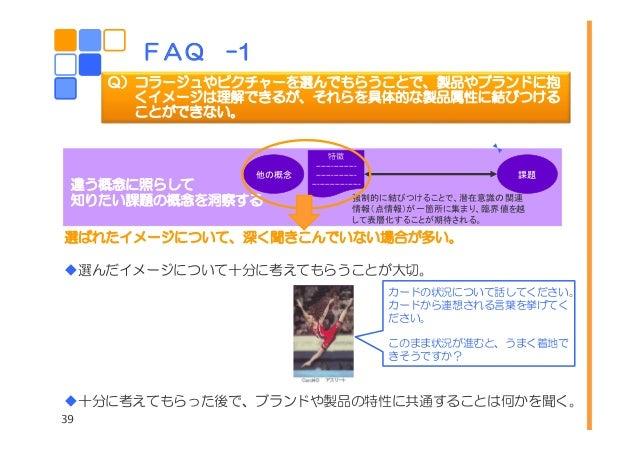 39 FAQ –1 Q)コラージュやピクチャーを選んでもらうことで、製品やブランドに抱 くイメージは理解できるが、それらを具体的な製品属性に結びつける ことができない。 他の概念 課題 特徴 ---------------- ---------...