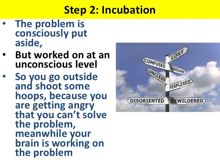 Step 2: Incubation• The problem is  consciously put  aside,• But worked on at an  unconscious level• So you go outside  an...