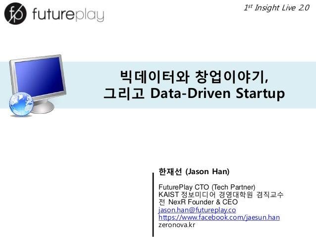 빅데이터와창업이야기, 그리고Data-Driven Startup  한재선(Jason Han)  FuturePlayCTO (Tech Partner)  KAIST 정보미디어경영대학원겸직교수  전NexRFounder & CEO...