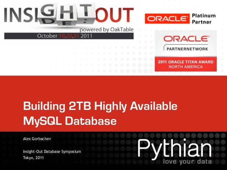 Building 2TB Highly AvailableMySQL DatabaseAlex GorbachevInsight-Out Database SymposiumTokyo, 2011