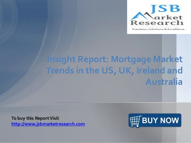Insight Report: Mortgage Market Trends in the US, UK, Ireland and Australia To buy this ReportVisit http://www.jsbmarketre...