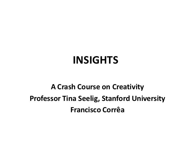 INSIGHTS      A Crash Course on CreativityProfessor Tina Seelig, Stanford University            Francisco Corrêa