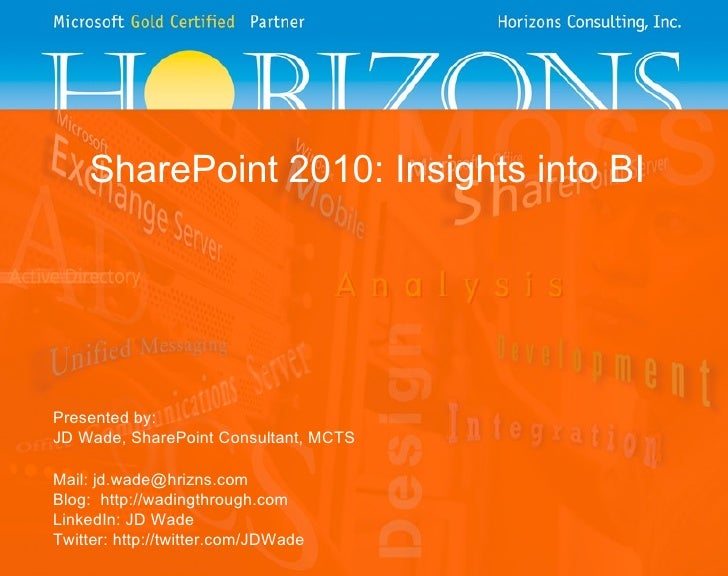 SharePoint 2010: Insights into BI Presented by: JD Wade, SharePoint Consultant, MCTS Mail: jd.wade@hrizns.com Blog:  http:...