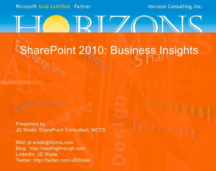 SharePoint 2010: Business Insights Presented by: JD Wade, SharePoint Consultant, MCTS Mail: jd.wade@hrizns.com Blog:  http...