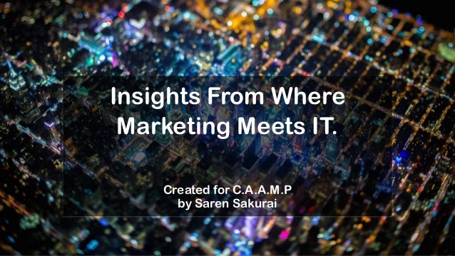 Insights From Where Marketing Meets IT. Created for C.A.A.M.P by Saren Sakurai