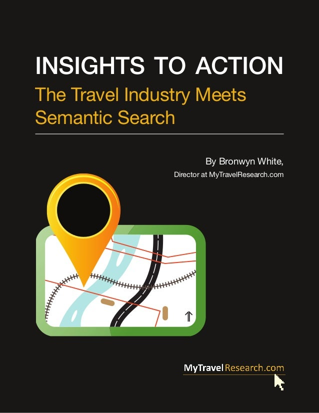 Insights to Action The Travel Industry Meets Semantic Search By Bronwyn White, Director at MyTravelResearch.com  Insights ...